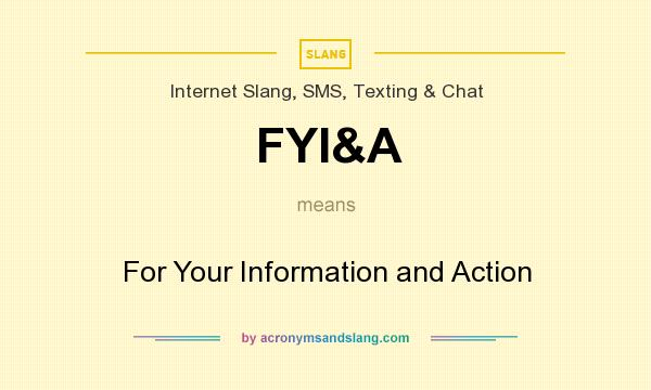 What does FYI&A mean? It stands for For Your Information and Action