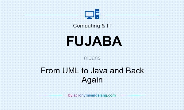 What does FUJABA mean? It stands for From UML to Java and Back Again