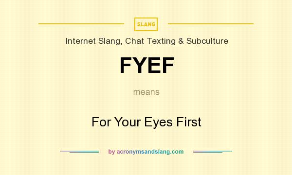 What does FYEF mean? It stands for For Your Eyes First