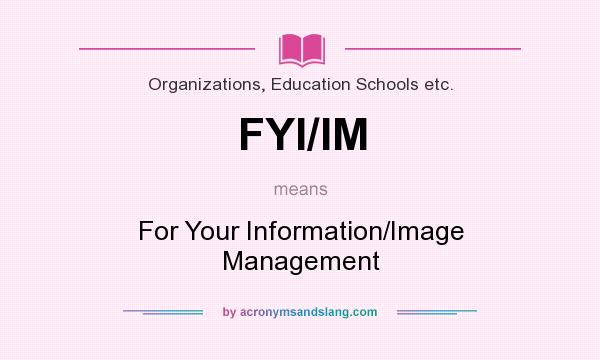 What does FYI/IM mean? It stands for For Your Information/Image Management