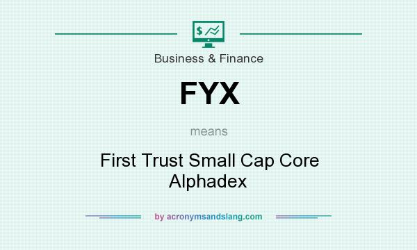 What does FYX mean? It stands for First Trust Small Cap Core Alphadex