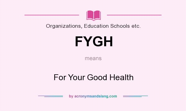 What does FYGH mean? It stands for For Your Good Health