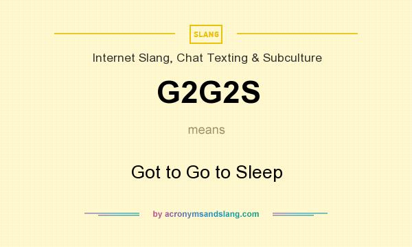 What does G2G2S mean? It stands for Got to Go to Sleep