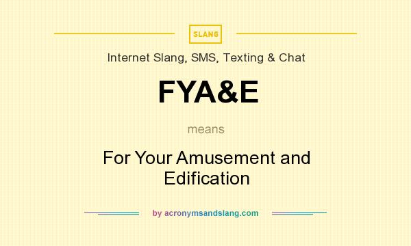 What does FYA&E mean? It stands for For Your Amusement and Edification