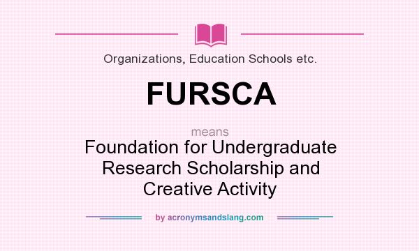 What does FURSCA mean? It stands for Foundation for Undergraduate Research Scholarship and Creative Activity