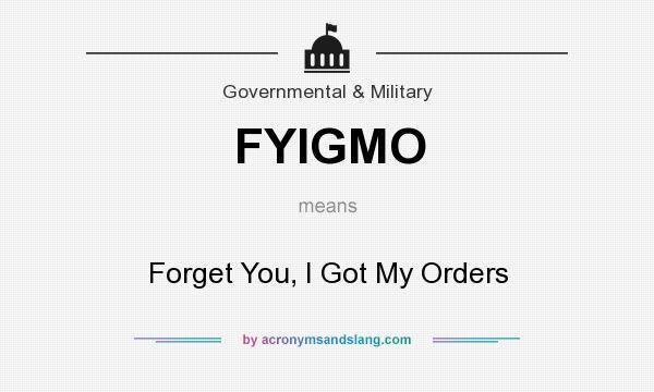 What does FYIGMO mean? It stands for Forget You, I Got My Orders