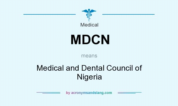 What does MDCN mean? It stands for Medical and Dental Council of Nigeria