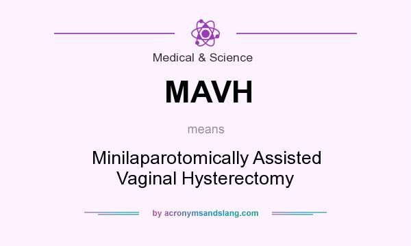 What does MAVH mean? It stands for Minilaparotomically Assisted Vaginal Hysterectomy