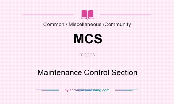 What does MCS mean? It stands for Maintenance Control Section