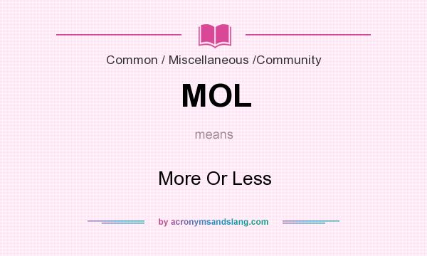 What does MOL mean? It stands for More Or Less