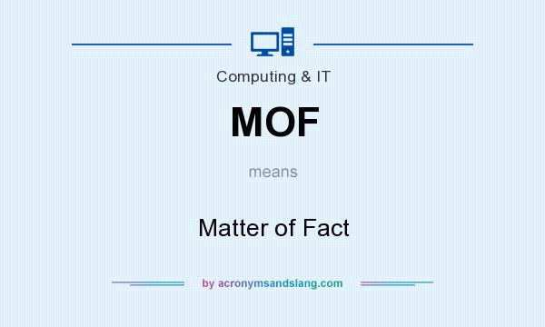 What does MOF mean? It stands for Matter of Fact