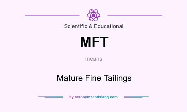 What does MFT mean? It stands for Mature Fine Tailings