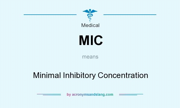 What does MIC mean? It stands for Minimal Inhibitory Concentration