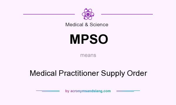 What does MPSO mean? It stands for Medical Practitioner Supply Order