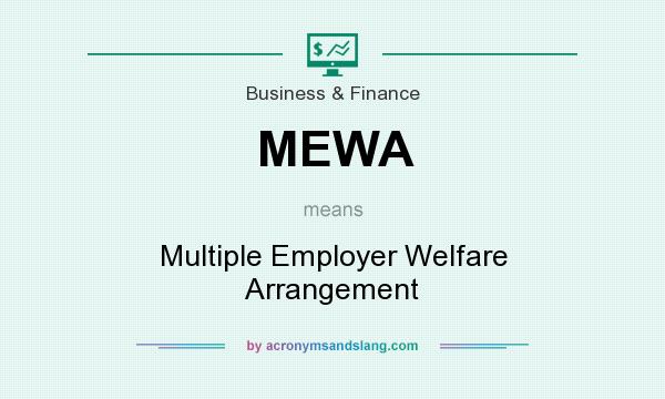 What does MEWA mean? It stands for Multiple Employer Welfare Arrangement