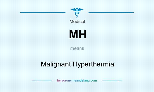 What does MH mean? It stands for Malignant Hyperthermia