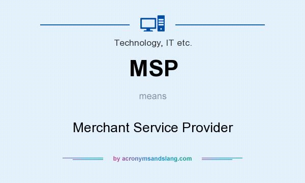 What does MSP mean? It stands for Merchant Service Provider