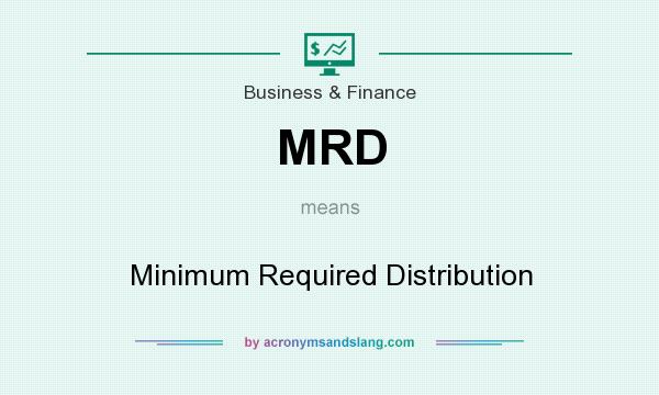What does MRD mean? It stands for Minimum Required Distribution