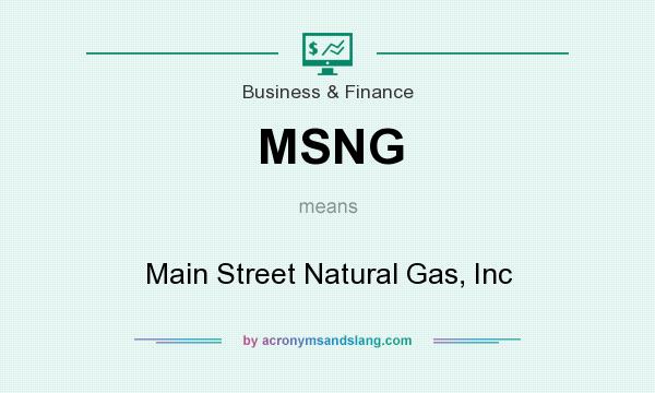 What does MSNG mean? It stands for Main Street Natural Gas, Inc