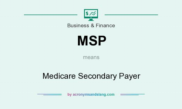 What does MSP mean? It stands for Medicare Secondary Payer