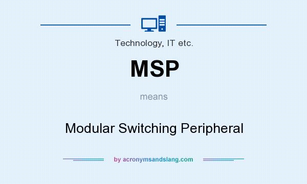 What does MSP mean? It stands for Modular Switching Peripheral