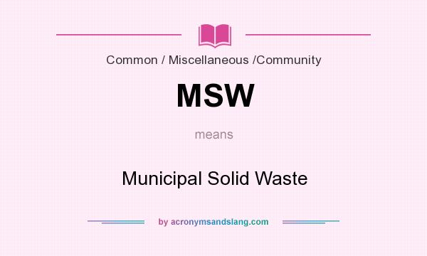 What does MSW mean? It stands for Municipal Solid Waste