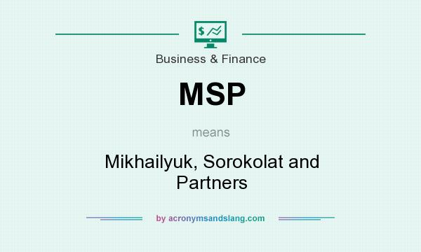 What does MSP mean? It stands for Mikhailyuk, Sorokolat and Partners