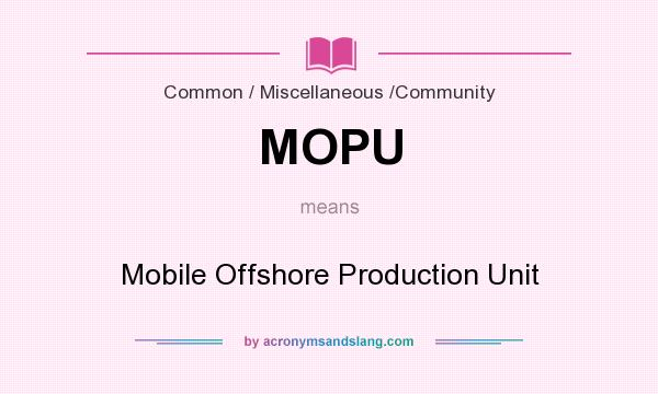 What does MOPU mean? It stands for Mobile Offshore Production Unit