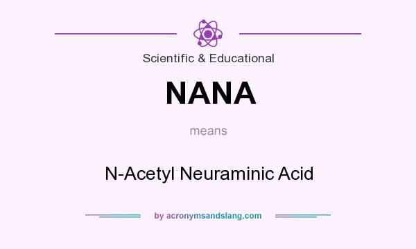 What does NANA mean? It stands for N-Acetyl Neuraminic Acid