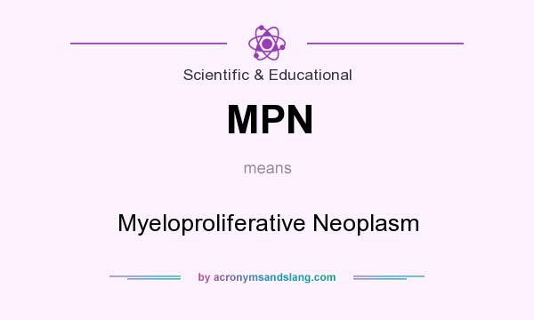 What does MPN mean? It stands for Myeloproliferative Neoplasm