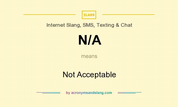 What does N/A mean? It stands for Not Acceptable