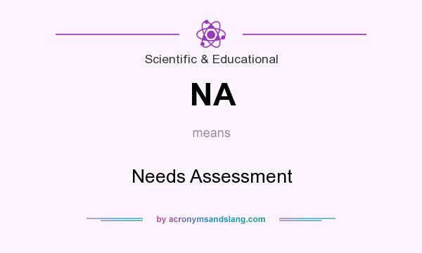 What does NA mean? It stands for Needs Assessment
