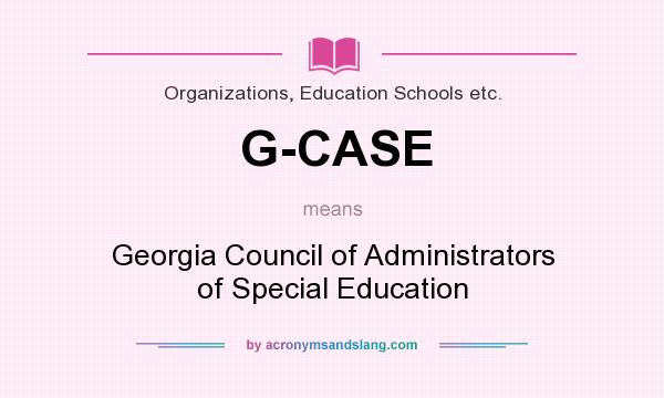 What does G-CASE mean? It stands for Georgia Council of Administrators of Special Education