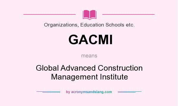 What does GACMI mean? It stands for Global Advanced Construction Management Institute