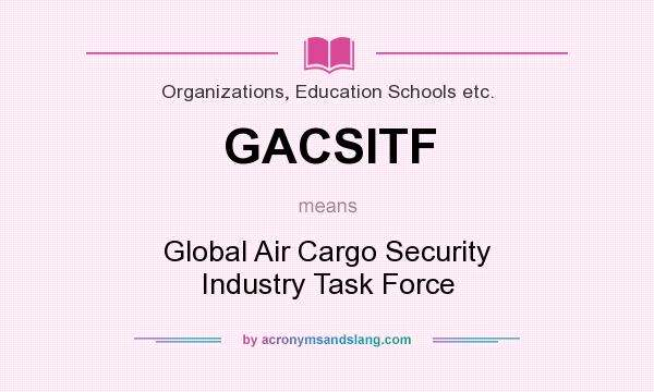 What does GACSITF mean? It stands for Global Air Cargo Security Industry Task Force