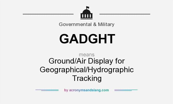 What does GADGHT mean? It stands for Ground/Air Display for Geographical/Hydrographic Tracking
