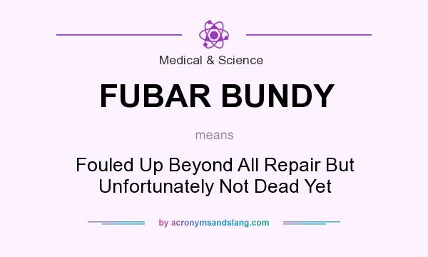 What does FUBAR BUNDY mean? It stands for Fouled Up Beyond All Repair But Unfortunately Not Dead Yet