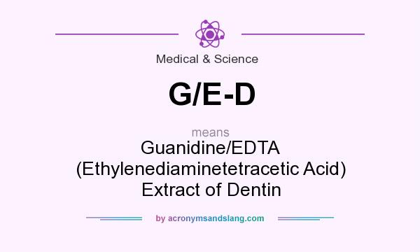 What does G/E-D mean? It stands for Guanidine/EDTA (Ethylenediaminetetracetic Acid) Extract of Dentin