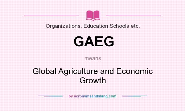 What does GAEG mean? It stands for Global Agriculture and Economic Growth
