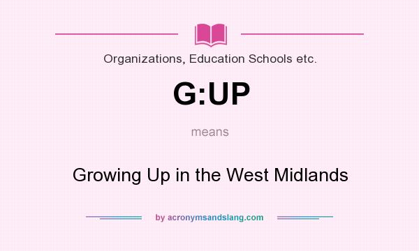 What does G:UP mean? It stands for Growing Up in the West Midlands