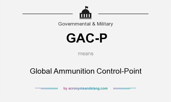 What does GAC-P mean? It stands for Global Ammunition Control-Point