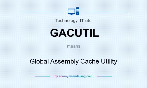 What does GACUTIL mean? It stands for Global Assembly Cache Utility