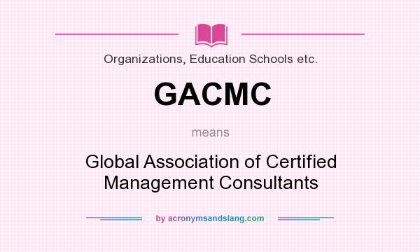 What does GACMC mean? It stands for Global Association of Certified Management Consultants