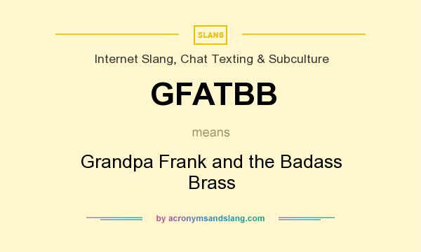 What does GFATBB mean? It stands for Grandpa Frank and the Badass Brass