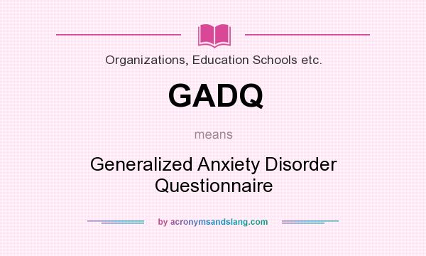 What does GADQ mean? It stands for Generalized Anxiety Disorder Questionnaire