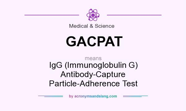 What does GACPAT mean? It stands for IgG (Immunoglobulin G) Antibody-Capture Particle-Adherence Test