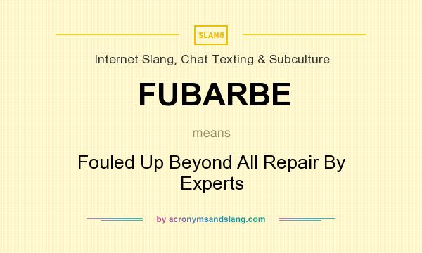 What does FUBARBE mean? It stands for Fouled Up Beyond All Repair By Experts