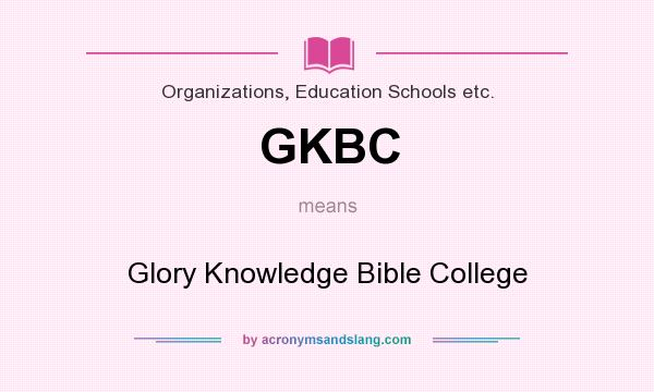 What does GKBC mean? It stands for Glory Knowledge Bible College