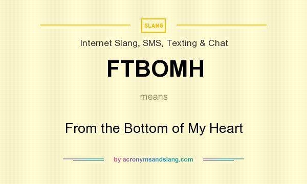 What does FTBOMH mean? It stands for From the Bottom of My Heart