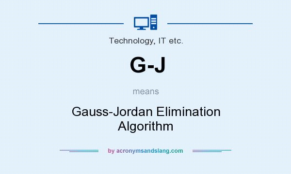 What does G-J mean? It stands for Gauss-Jordan Elimination Algorithm